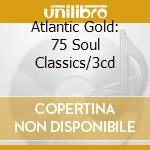 ATLANTIC GOLD: 75 SOUL CLASSICS/3CD cd musicale di ARTISTI VARI