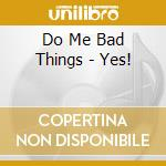Yes cd musicale di Do me bad things