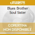 BLUES BROTHER SOUL SISTER cd musicale di ARTISTI VARI