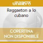 Reggaeton a lo cubano cd musicale