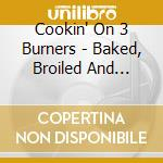 BAKED BROILED & FRIED cd musicale di COOKIN ON 3 BURNERS