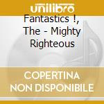 Fantastics !, The - Mighty Righteous cd musicale di Fantastics The