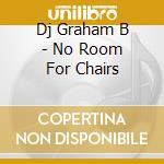 Dj Graham B - No Room For Chairs cd musicale di DJ GRAHAM B