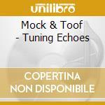 Mock & Toof - Tuning Echoes cd musicale di MOCK & TOOF