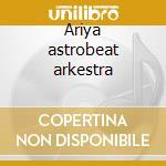 Ariya astrobeat arkestra cd musicale di Ariya astrobeat arkestra
