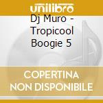 Dj Muro - Tropicool Boogie 5 cd musicale di Muro Dj