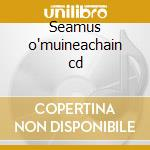 Seamus o'muineachain cd cd musicale di O'muineachain Seamus