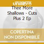 Thee More Shallows - Cuts Plus 2 Ep cd musicale di THEE MORE SHALLOWS