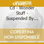 CD - WONDER STUFF - SUSPENDED BY STARS cd musicale di WONDER STUFF