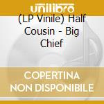 (LP VINILE) BIG CHIEF                                 lp vinile di Cousin Half