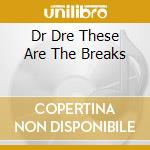 DR DRE THESE ARE THE BREAKS cd musicale di Artisti Vari