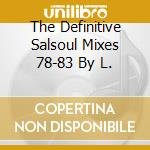 THE DEFINITIVE SALSOUL MIXES 78-83 BY L. cd musicale di AA.VV.