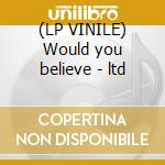 (LP VINILE) Would you believe - ltd lp vinile