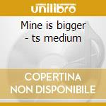 Mine is bigger - ts medium cd musicale