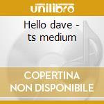 Hello dave - ts medium cd musicale