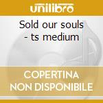 Sold our souls - ts medium cd musicale