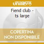 Fiend club - ts large cd musicale
