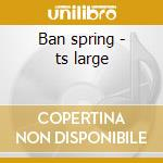 Ban spring - ts large cd musicale