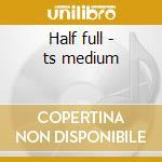 Half full - ts medium cd musicale