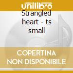 Strangled heart - ts small cd musicale