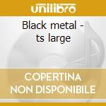 Black metal - ts large cd musicale