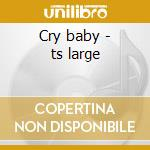 Cry baby - ts large cd musicale