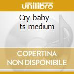 Cry baby - ts medium cd musicale