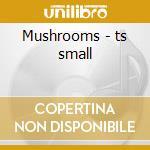 Mushrooms - ts small cd musicale