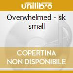 Overwhelmed - sk small cd musicale