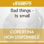 Bad things - ts small cd musicale