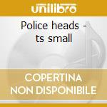 Police heads - ts small cd musicale