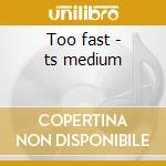 Too fast - ts medium cd musicale