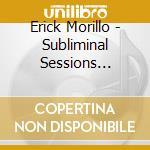 SUBLIMINAL SESSION 10 -ERICK MORILLO cd musicale di ARTISTI VARI