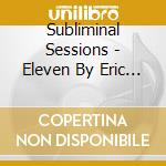 SUBLIMINAL SESSIONS - ELEVEN BY ERIC MORILLO cd musicale di ARTISTI VARI