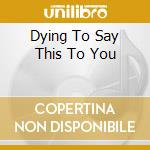 DYING TO SAY THIS TO YOU cd musicale di SOUNDS