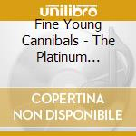 Fine Young Cannibals - The Platinum Collection cd musicale di FINE YOUNG CANNIBALS