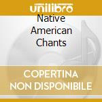 NATIVE AMERICAN CHANTS cd musicale di ARTISTI VARI