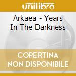 YEARS IN THE DARKNESS                     cd musicale di ARKAEA