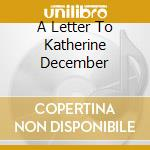 A LETTER TO KATHERINE DECEMBER            cd musicale di HOLMES JAKE