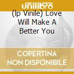 (LP VINILE) LOVE WILL MAKE A BETTER YOU               lp vinile di LOVE LIVE LIFE/ONE