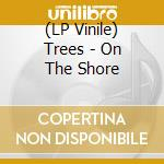 (LP VINILE) ON THE SHORE (LP) lp vinile di TREES