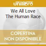 WE ALL LOVE THE HUMAN RACE                cd musicale di Artisti Vari