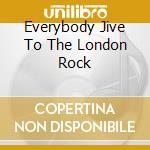 EVERYBODY JIVE TO THE LONDON ROCK         cd musicale di Artisti Vari