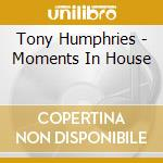 MOMENTS IN HOUSE (TONY HUMPHRIES) cd musicale di ARTISTI VARI