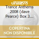 TRANCE ANTHEMS 2008 (DAVE PEARCE) BOX 3 CD cd musicale di ARTISTI VARI