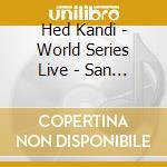 HED KANDI WORLD SERIES LIVE:SAN FRANCISCO cd musicale di Artisti Vari