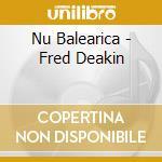 NU BALEARICA BY FRED DEAKIN cd musicale di ARTISTI VARI