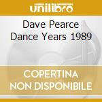 DAVE PEARCE DANCE YEARS 1989 cd musicale di ARTISTI VARI