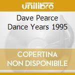 DAVE PEARCE DANCE YEARS 1995 cd musicale di ARTISTI VARI