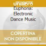 Euphoria: Electronic Dance Music cd musicale di Artisti Vari